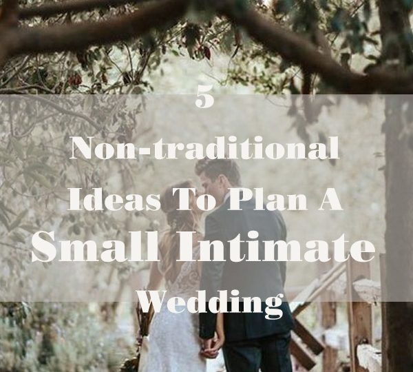 5 Non-traditional Ideas To Plan A Small Intimate Wedding