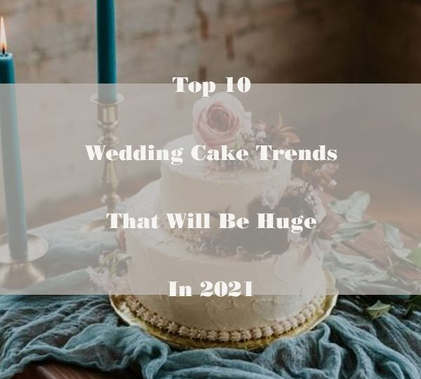 Top 10 Wedding Cake Trends That Will Be Huge In 2021